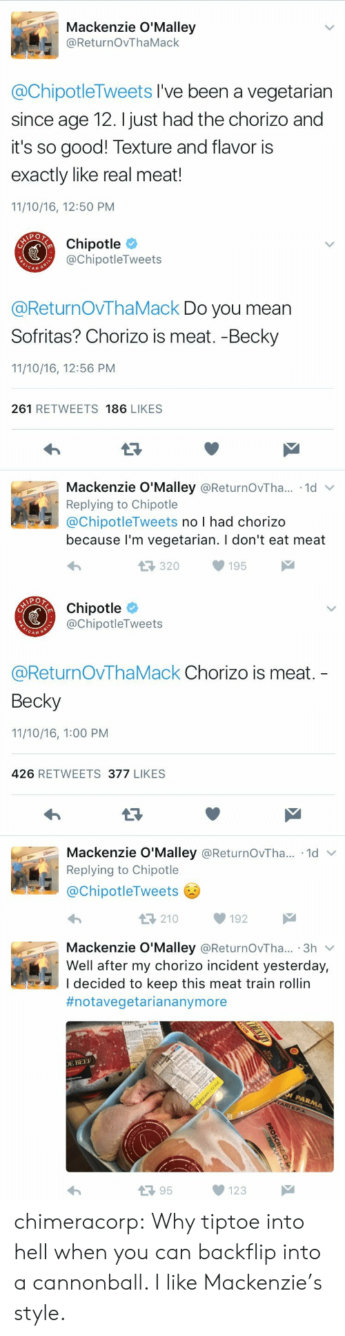 becky: Mackenzie O'Malley  @ReturnOvThaMack  @ChipotleTweets I've been a vegetarian  since age 12. I just had the chorizo and  it's so good! Texture and flavor is  exactly like real meat!  11/10/16, 12:50 PM   Chipotle  @ChipotleTweets  CAN  @ReturnOVThaMack Do you mean  Sofritas? Chorizo is meat. -Becky  11/10/16, 12:56 PM  261 RETWEETS 186 LIKES  Mackenzie O'Malley @ReturnOvTha.. 1d  Replying to Chipotle  @ChipotleTweets no I had chorizo  because l'm vegetarian. I don't eat meat  320195   Chipotle  @ChipotleTweets  CAN G  @ReturnOvThaMack Chorizo is meat.  Becky  11/10/16, 1:00 PM  426 RETWEETS 377 LIKES  Mackenzie O'Malley @ReturnOvTha...-1d ﹀  Replying to Chipotle  @ChipotleTweets  わ  210192   Mackenzie O'Malley @ReturnOvTha... 3h v  Well after my chorizo incident yesterday,  I decided to keep this meat train rollin  #notavegetariananymore  E BEE  13 95  123 chimeracorp: Why tiptoe into hell when you can backflip into a cannonball. I like Mackenzie's style.