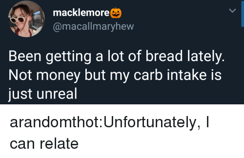 Macklemore: macklemore  @macallmaryhew  Been getting a lot of bread lately.  Not money but my carb intake is  just unreal arandomthot:Unfortunately, I can relate
