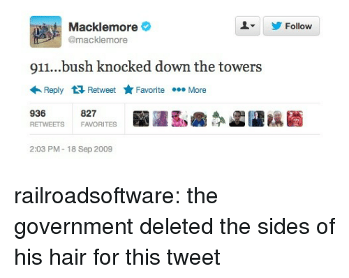 Macklemore: Macklemore  @macklemore  Follow  911...bush knocked down the towers  Reply Retweet ★Favorite More  936  RETWEETSFAVORITES  827  2:03 PM-18 Sep 2009 railroadsoftware:  the government deleted the sides of his hair for this tweet