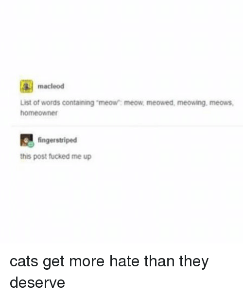 """Memes, 🤖, and List Ofs: macleod  List of words containing """"meow: meow, meowed, meowing. meows,  homeowner  finger striped  G this post fucked me up cats get more hate than they deserve"""