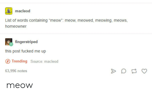 "Source, List, and Words: macleod  List of words containing ""meow"". meow, meowed, meowing, meows,  homeowner  fingerstriped  this post fucked me up  Trending Source: macleod  63,996 notes meow"