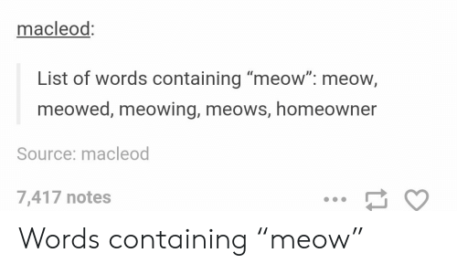 """Meows: macleod:  List of words containing """"meow"""": meow,  meowed, meowing, meows, homeowner  Source: macleod  7,417 notes Words containing """"meow"""""""
