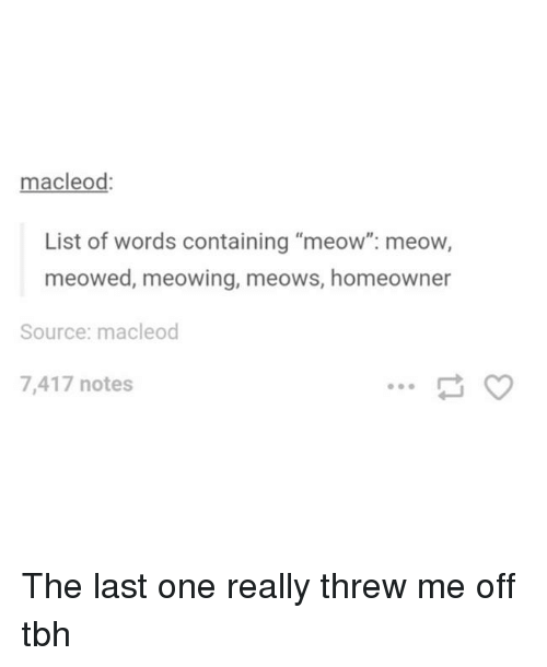 """Memes, Tbh, and 🤖: macleod:  List of words containing """"meow"""": meow,  meowed, meowing, meows, homeowner  Source: macleod  7,417 notes The last one really threw me off tbh"""