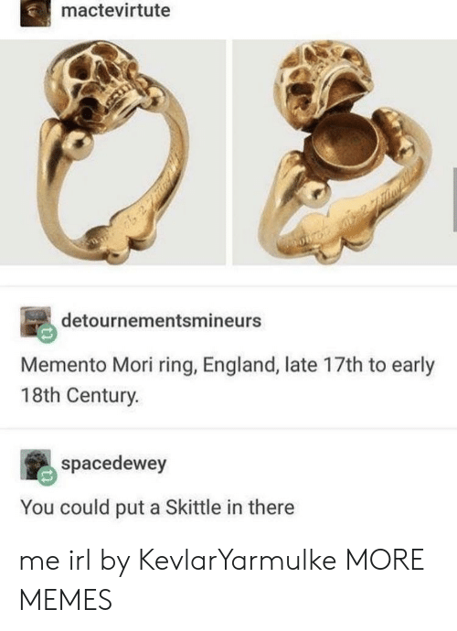 skittle: mactevirtute  detournementsmineurs  Memento Mori ring, England, late 17th to early  18th Century.  spacedewey  You could put a Skittle in there me irl by KevlarYarmulke MORE MEMES