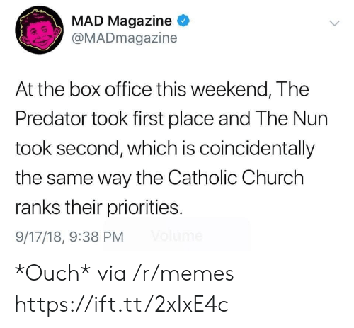coincidentally: MAD Magazine  @MADmagazine  At the box office this weekend, The  Predator took first place and The Nun  took second, which is coincidentally  the same way the Catholic Church  ranks their priorities.  9/17/18, 9:38 PM *Ouch* via /r/memes https://ift.tt/2xIxE4c