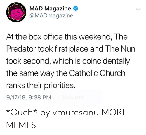 coincidentally: MAD Magazine  @MADmagazine  At the box office this weekend, The  Predator took first place and The Nun  took second, which is coincidentally  the same way the Catholic Church  ranks their priorities.  9/17/18, 9:38 PM *Ouch* by vmuresanu MORE MEMES