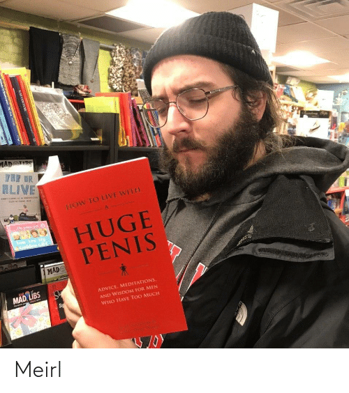 Mad Mad: MAD RS  TRE DR  ALIVE  CORISISIe  IOn  HOW TO LIVE WITH  The  HUGE  PENIS  You Are Mu  Colden Giri  MAD  MAD LIBS  ADVICE. MEDITATIONS,  AND WISDOM FOR MEN  Sig  WHO HAVE TOO MUCH  CAT COUTURE Meirl