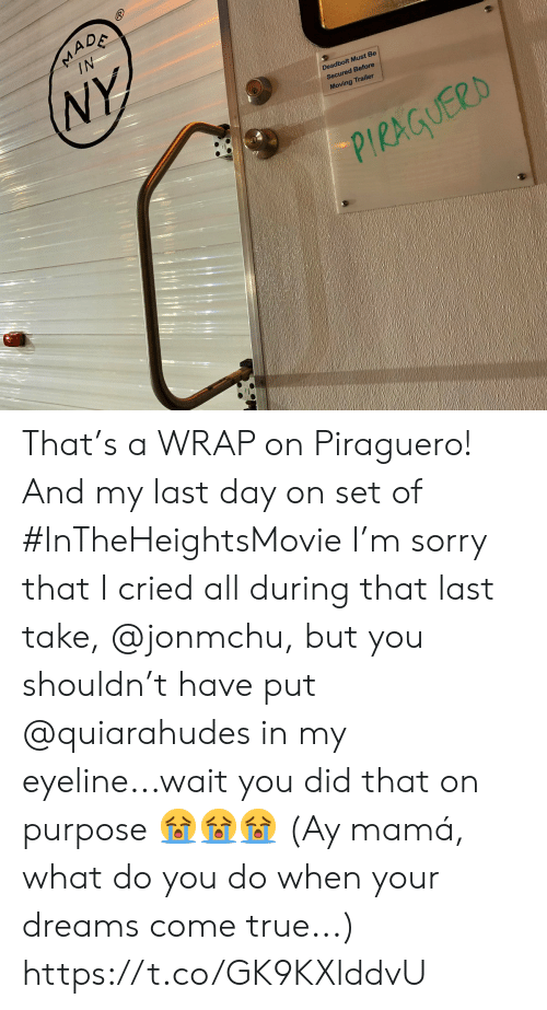 Memes, Sorry, and True: MADA  IN  NY  Deadbolt Must Be  Secured Before  Moving Trailer  PIRAGUERD That's a WRAP on Piraguero! And my last day on set of #InTheHeightsMovie I'm sorry that I cried all during that last take, @jonmchu, but you shouldn't have put @quiarahudes in my eyeline...wait you did that on purpose 😭😭😭 (Ay mamá, what do you do when your dreams come true...) https://t.co/GK9KXlddvU