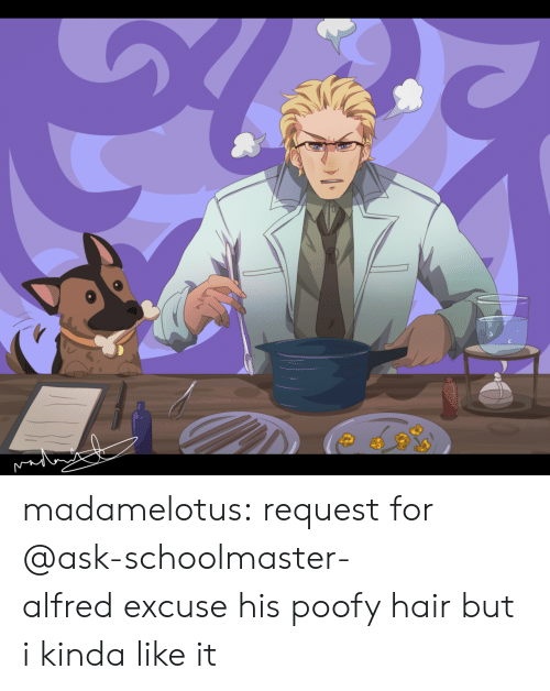 Target, Tumblr, and Blog: madamelotus:  request for @ask-schoolmaster-alfredexcuse his poofy hair but i kinda like it