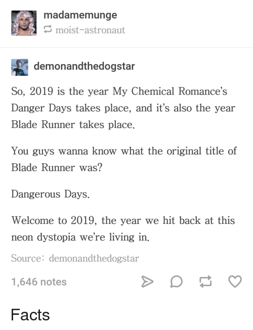 Blade, Facts, and Moist: madamemunge  moist-astronaut  demonandthedogsta  So, 2019 is the year My Chemical Romance's  Danger Days takes place, and it's also the year  Blade Runner takes place  You guys wanna know what the original title of  Blade Runner was?  Dangerous Days.  Welcome to 2019, the year we hit back at this  neon dystopia we're living in.  Source: demonandthedogstar  1,646 notes Facts