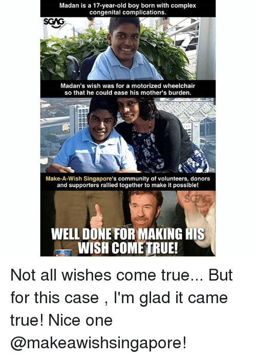 Community, Complex, and Memes: Madan is a 17-year-old boy born with complex  congenital complications.  Madan's wish was for a motorized wheelchair  so that he could ease his mother's burden.  Make-A-Wish Singapore's community of volunteers, donors  and supporters rallied together to make it possible!  WELL DONE FOR MAKING HIS  WISH COME TRUE! Not all wishes come true... But for this case <link in bio>, I'm glad it came true! Nice one @makeawishsingapore!