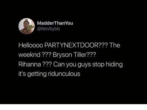 The Weeknd: MadderThanYou  ONmillybb  Helloooo PARTYNEXTDOOR??? The  weeknd ??? Bryson Tiller???  Rihanna??? Can you guys stop hiding  it's getting ridunculous