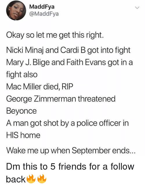 mary j: MaddFya  @MaddFya  Okay so let me get this right  Nicki Minaj and Cardi B got into fight  Mary J. Blige and Faith Evans got in a  fight also  Mac Miller died, RIP  George Zimmerman threatened  Beyonce  A man got shot by a police officer in  HIS home  Wake me up when September ends... Dm this to 5 friends for a follow back🔥🔥
