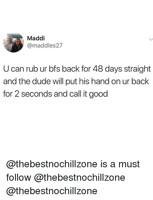 Maddi: Maddi  @maddles27  U can rub ur bfs back for 48 days straight  and the dude will put his hand on ur back  for 2 seconds and call it good @thebestnochillzone is a must follow @thebestnochillzone @thebestnochillzone