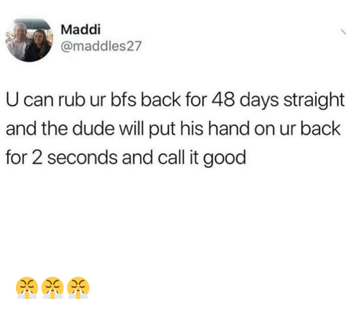 Maddi: Maddi  @maddles27  U can rub ur bfs back for 48 days straight  and the dude will put his hand on ur back  for 2 seconds and call it good 😤😤😤
