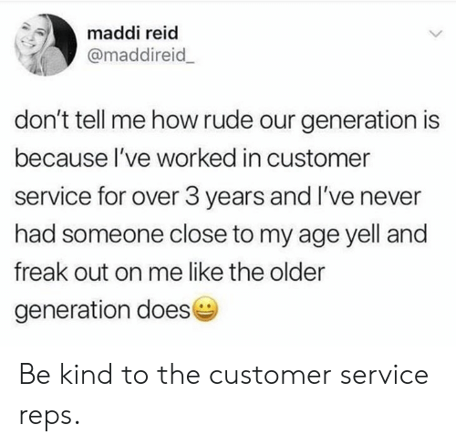Maddi: maddi reid  @maddireid  don't tell me how rude our generation is  because l've worked in customer  service for over 3 years and I've never  had someone close to my age yell and  freak out on me like the older  generation doese Be kind to the customer service reps.