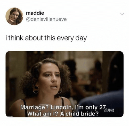bride: maddie  @denisvillenueve  i think about this every day  Marriage? Lincoln, I'm only 27wa:  What am 1? A child bride?  ocom