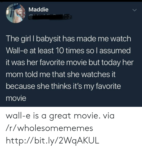 Girl, Http, and Movie: Maddie  lee  The girl I babysit has made me watch  Wall-e at least 10 times so l assumed  it was her favorite movie but today her  mom told me that she watches it  because she thinks it's my favorite  movie wall-e is a great movie. via /r/wholesomememes http://bit.ly/2WqAKUL