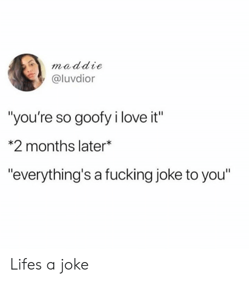 "Dank, Fucking, and Love: maddie  @luvdior  ""you're so goofy i love it""  *2 months later*  ""everything's a fucking joke to you"" Lifes a joke"