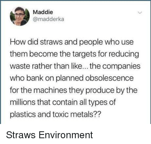Bank, How, and Who: Maddie  @madderka  How did straws and people who use  them become the targets for reducing  waste rather than like... the companies  who bank on planned obsolescence  for the machines they produce by the  millions that contain all types of  plastics and toxic metals?? Straws  Environment