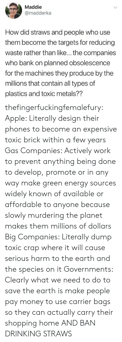 Apple, Drinking, and Energy: Maddie  @madderka  How did straws and people who use  them become the targets for reducing  waste rather than like... the companies  who bank on planned obsolescence  for the machines they produce by the  millions that contain all types of  plastics and toxic metals?? thefingerfuckingfemalefury:  Apple: Literally design their phones to become an expensive toxic brick within a few years Gas Companies: Actively work to prevent anything being done to develop, promote or in any way make green energy sources widely known of available or affordable to anyone because slowly murdering the planet makes them millions of dollars  Big Companies: Literally dump toxic crap where it will cause serious harm to the earth and the species on it  Governments: Clearly what we need to do to save the earth is make people pay money to use carrier bags so they can actually carry their shopping home  AND BAN DRINKING STRAWS
