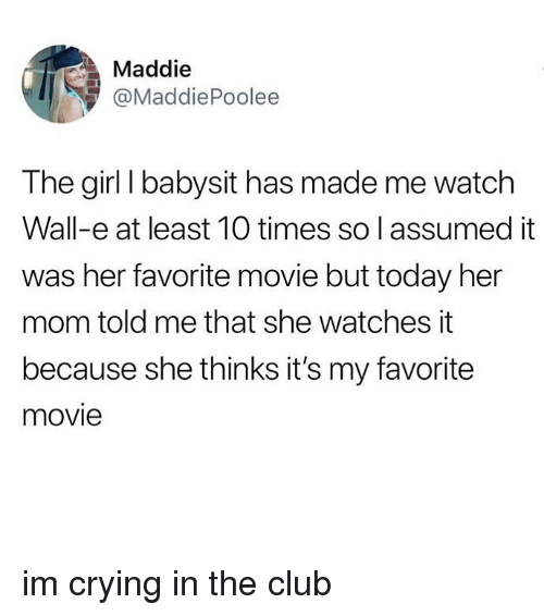 Wall-E: Maddie  @MaddiePoolee  The girl I babysit has made me watch  Wall-e at least 10 times so l assumed it  was her favorite movie but today her  mom told me that she watches it  because she thinks it's my favorite  movie im crying in the club