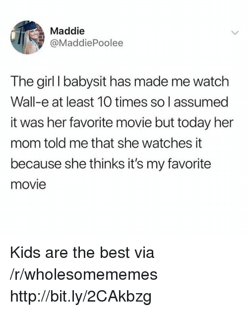 Wall-E: Maddie  @MaddiePoolee  The girl I babysit has made me watch  Wall-e at least 10 times so l assumed  it was her favorite movie but today her  mom told me that she watches it  because she thinks it's my favorite  movie Kids are the best via /r/wholesomememes http://bit.ly/2CAkbzg