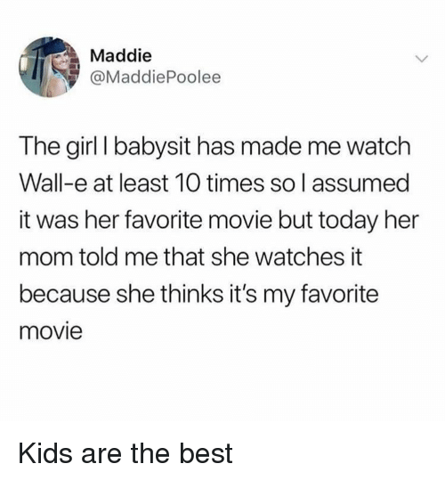 Wall-E: Maddie  @MaddiePoolee  The girl I babysit has made me watch  Wall-e at least 10 times so l assumed  it was her favorite movie but today her  mom told me that she watches it  because she thinks it's my favorite  movie Kids are the best