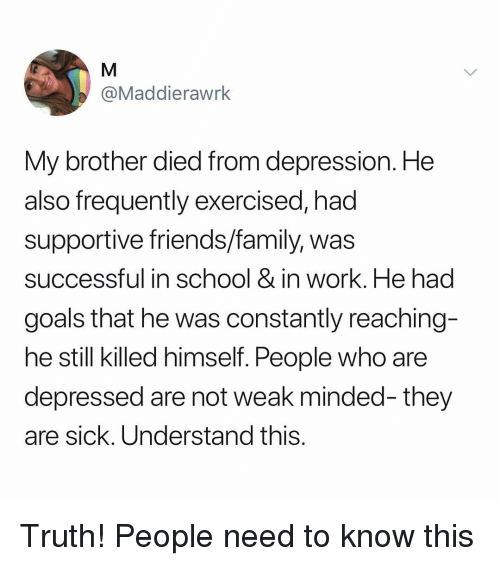 Family, Friends, and Goals: @Maddierawrk  My brother died from depression. He  also frequently exercised, had  supportive friends/family, was  successful in school & in work. He had  goals that he was constantly reaching-  he still killed himself. People who are  depressed are not weak minded- they  are sick. Understand this Truth! People need to know this
