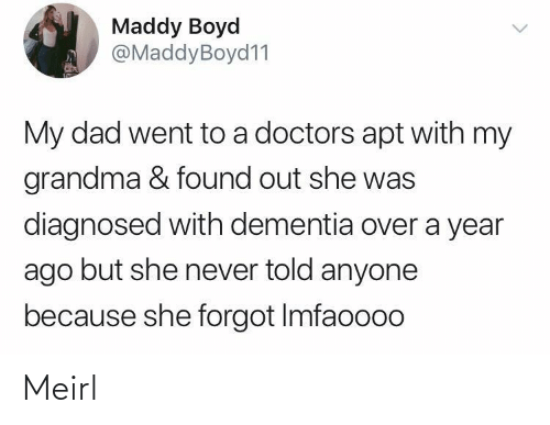 But She: Maddy Boyd  @MaddyBoyd11  My dad went to a doctors apt with my  grandma & found out she was  diagnosed with dementia over a year  ago but she never told anyone  because she forgot Imfaoooo Meirl