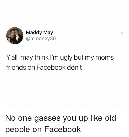 Facebook, Friends, and Moms: Maddy May  @mmoney30  Y'all may think I'm ugly but my moms  friends on Facebook don't No one gasses you up like old people on Facebook