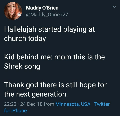 the next generation: Maddy O'Brien  @Maddy_Obrien27  Hallelujah started playing at  church today  Kid behind me: mom this is the  Shrek song  Thank god there is still hope for  the next generation.  22:23 24 Dec 18 from Minnesota, USA Twitter  ес  for iPhone