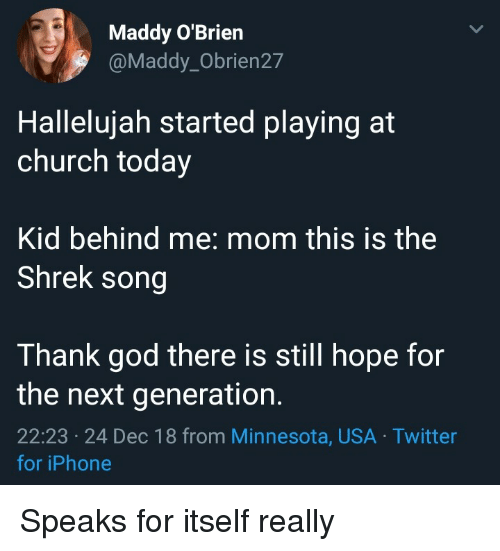 the next generation: Maddy O'Brien  @Maddy_Obrien27  Hallelujah started playing at  church today  Kid behind me: mom this is the  Shrek song  Thank god there is still hope for  the next generation.  22:23 24 Dec 18 from Minnesota, USA Twitter  for iPhone Speaks for itself really