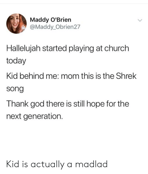 next generation: Maddy O'Brien  @Maddy_Obrien27  Hallelujah started playing at church  today  Kid behind me: mom this is the Shrek  song  Thank god there is still hope for the  next generation. Kid is actually a madlad