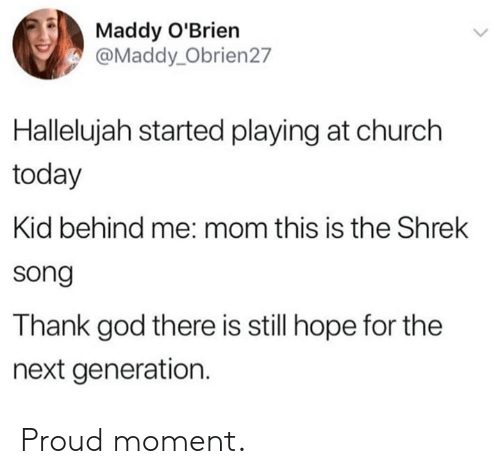 Church, Dank, and God: Maddy O'Brien  @Maddy_Obrien27  Hallelujah started playing at church  today  Kid behind me: mom this is the Shrek  song  Thank god there is still hope for the  next generation. Proud moment.
