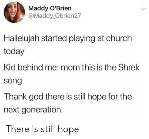 the next generation: Maddy O'Brien  @Maddy_Obrien27  Hallelujah started playing at church  today  Kid behind me: mom this is the Shrek  song  Thank god there is still hope for the  next generation. There is still hope