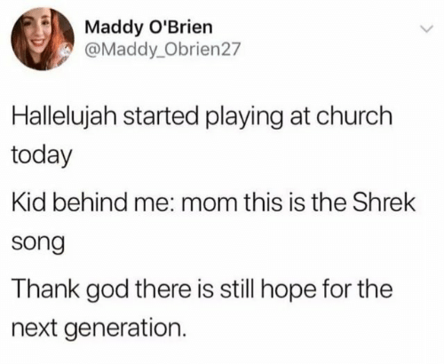 the next generation: Maddy O'Brien  @Maddy_Obrien27  Hallelujah started playing at church  today  Kid behind me: mom this is the Shrek  song  Thank god there is still hope for the  next generation.