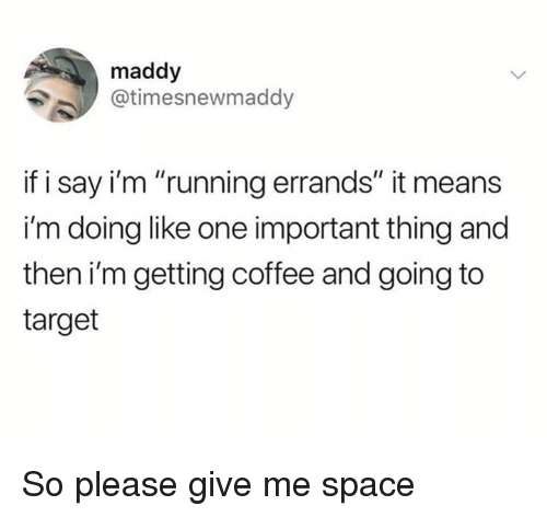 """Please Give Me Space: maddy  @timesnewmaddy  if i say i'm """"running errands"""" it means  i'm doing like one important thing and  then i'm getting coffee and going to  target So please give me space"""