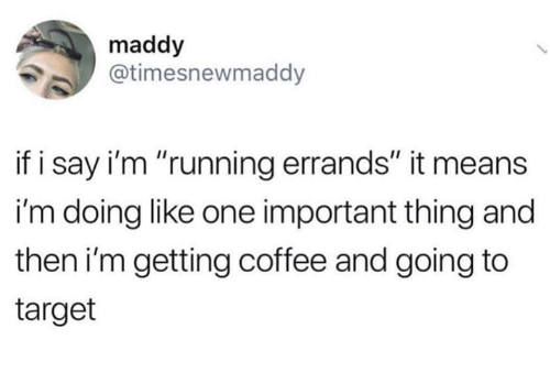 "Memes, Target, and Coffee: maddy  @timesnewmaddy  if i say i'm ""running errands"" it means  i'm doing like one important thing and  then i'm getting coffee and going to  target"