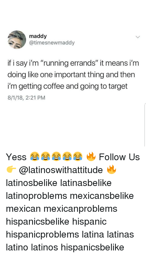 "Latinos, Memes, and Target: maddy  @timesnewmaddy  if i say i'm ""running errands"" it means i'm  doing like one important thing and then  i'm getting coffee and going to target  8/1/18, 2:21 PM Yess 😂😂😂😂😂 🔥 Follow Us 👉 @latinoswithattitude 🔥 latinosbelike latinasbelike latinoproblems mexicansbelike mexican mexicanproblems hispanicsbelike hispanic hispanicproblems latina latinas latino latinos hispanicsbelike"