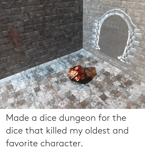 Favorite Character: Made a dice dungeon for the dice that killed my oldest and favorite character.