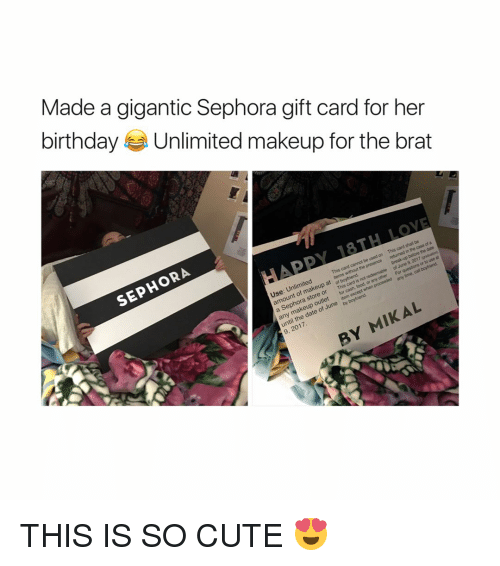 Makeup, Sephora, and Girl Memes: Made a gigantic Sephora gift card for her  birthday Unlimited makeup for the brat  LOVE  be  of a  shall case date  card ADD on in the used returned before be This the without items at  or use to redeemable of questions keup  This not proceeded any Unlimited  is when Use: store or for except any the date June  by MIKAL  a until 2017.  of 9, BY SEPHORA THIS IS SO CUTE 😍