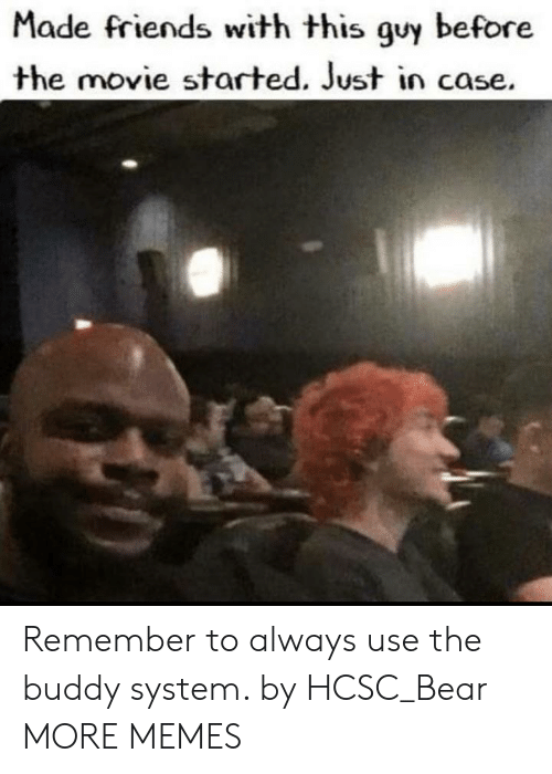 Dank, Friends, and Memes: Made friends with this guy before  the movie started. Just in case. Remember to always use the buddy system. by HCSC_Bear MORE MEMES