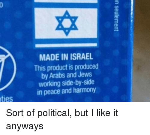 Israel, Peace, and Working: MADE IN ISRAEL  This product is produced  by Arabs and Jews  working side-by-side  in peace and harmony  ties Sort of political, but I like it anyways