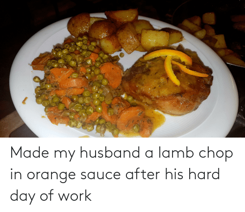 lamb: Made my husband a lamb chop in orange sauce after his hard day of work