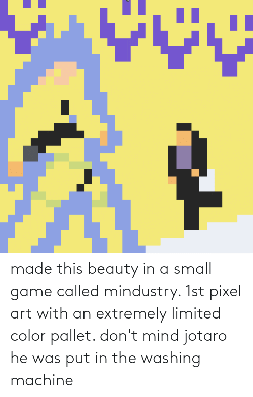 pallet: made this beauty in a small game called mindustry. 1st pixel art with an extremely limited color pallet. don't mind jotaro he was put in the washing machine