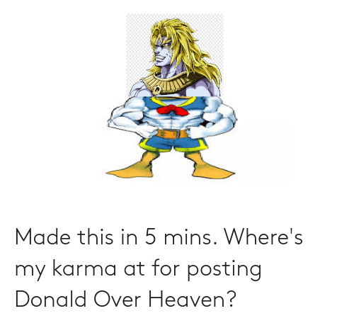 Heaven: Made this in 5 mins. Where's my karma at for posting Donald Over Heaven?