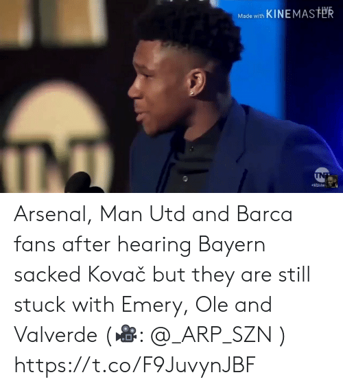Arsenal, Memes, and Barca: Made with KINEMASTER  INT  NBAAW Arsenal, Man Utd and Barca fans after hearing Bayern sacked Kovač but they are still stuck with Emery, Ole and Valverde (🎥:  @_ARP_SZN )  https://t.co/F9JuvynJBF