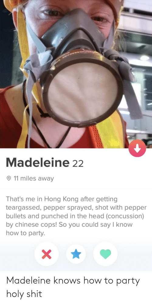 Holy: Madeleine 22  O 11 miles away  That's me in Hong Kong after getting  teargassed, pepper sprayed, shot with pepper  bullets and punched in the head (concussion)  by chinese cops! So you could say I know  how to party. Madeleine knows how to party holy shit
