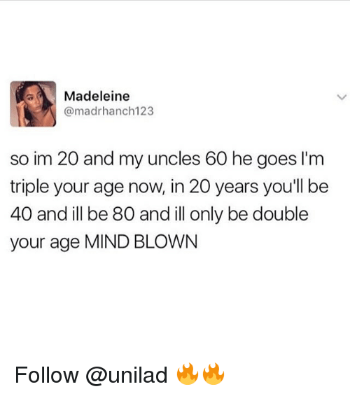 madeleine: Madeleine  @madrhanch123  so im 20 and my uncles 60 he goes I'm  triple your age now, in 20 years youll be  40 and ill be 80 and ill only be double  your age MIND BLOWN Follow @unilad 🔥🔥